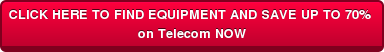 CLICK HERE TO FIND EQUIPMENT AND SAVE UP TO 70% on Telecom NOW