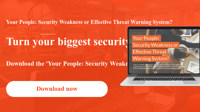 Your People: Security Weakness or Effective Threat Warning System? Turn your biggest security risk into your biggest asset to help defend against potential cyber attacks. Download the 'Your People: Security Weakness or Effective Threat Warning System?' Whitepaper to to learn more. Download now