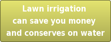 Lawn irrigation  can save you money  and conserves on water