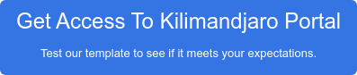 Get Access To Kilimandjaro Portal Test our template to see if it meets your expectations.