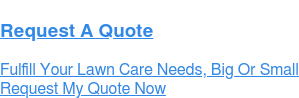 Request A Quote Fulfill Your Lawn Care Needs, Big Or Small  Request My Quote Now