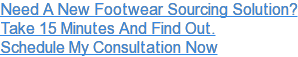 Need A New Footwear Sourcing Solution? Take 15 Minutes And Find Out. Schedule My Consultation Now