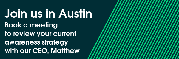 Join us in Austin - Book a meeting to review your current awareness strategy with our CEO, Matthew