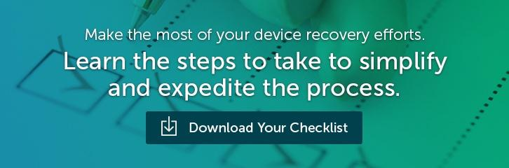 Make the most of your device recovery efforts. Learn the steps to take to simplify and expedite the process. Download Your Checklist.