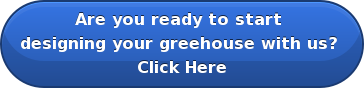 Are you ready to start  designing your greehouse with us?  Click Here