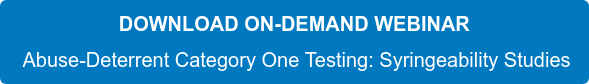 DOWNLOAD ON-DEMAND WEBINAR  Abuse-Deterrent Category One Testing: Syringeability Studies