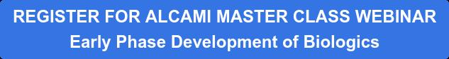 REGISTER FOR ALCAMI MASTER CLASS WEBINAR Early Phase Development of Biologics