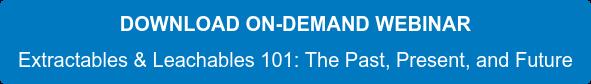 DOWNLOADON-DEMAND WEBINAR Extractables & Leachables 101: The Past, Present, and Future