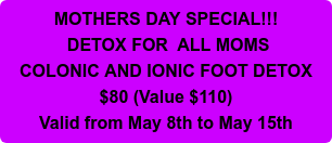 MOTHERS DAY SPECIAL!!!  DETOX FOR ALL MOMS COLONIC AND IONIC FOOT DETOX $80 (Value $110) Valid from  May 8th to May 15th