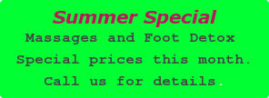 Summer SpecialMassages and Foot Detox are at special prices this month.Call us for details.