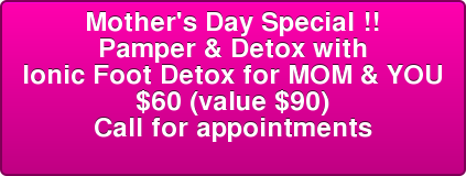 Mother's Day Special !! Pamper & Detox with Ionic Foot Detox for MOM & YOU $60 (value $90) Call for appointments