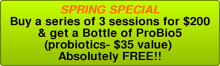 SPRING SPECIAL Buy a series of 3 sessions for $200 & get a Bottle of ProBio5 (probiotics- $35 value)  Absolutely FREE!!