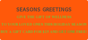 SEASONS GREETINGSGIVE THE GIFT OF WELLNESS TO YOUR LOVED ONES THIS HOLIDAY SEASONBUY A GIFT CARD FOR $25 AND GET ONE FREE!