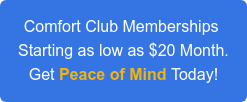 Comfort Club Memberships  Starting as low as $20 Month. Get Peace of Mind Today!