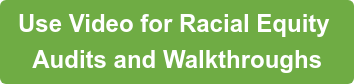Use Video for Racial Equity Audits and Walkthroughs