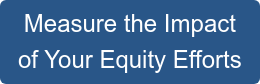 Measure the Impact  of Your Equity Efforts