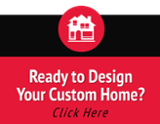 Ready to Design  Your Custom Home  (Click Here)