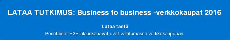 LATAA TUTKIMUS: Business to business -verkkokaupat 2016 Lataa tästä Perinteiset B2B-tilauskanavat ovat vaihtumassa verkkokauppaan.