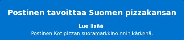 Postinen tavoittaa Suomen pizzakansan Lue lisää Postinen Kotipizzan suoramarkkinoinnin kärkenä.