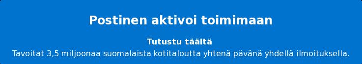 Postinen aktivoi toimimaan Tutustu täältä Tavoitat 3,5 miljoonaa suomalaista kotitaloutta yhtenä pävänä yhdellä  ilmoituksella.