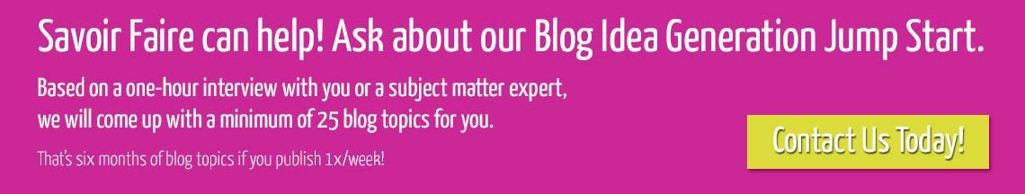 Ask about our blog idea generation jump start! Contact us today.