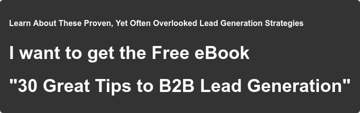 """Learn About These Proven, Yet Often Overlooked Lead Generation Strategies  I want to get the Free eBook  """"30 Great Tips to B2B Lead Generation"""""""