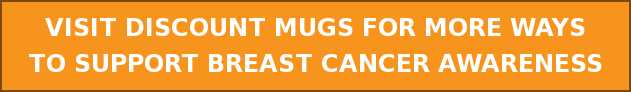 VISIT DISCOUNT MUGS FOR MORE WAYS  TO SUPPORT BREAST CANCER AWARENESS