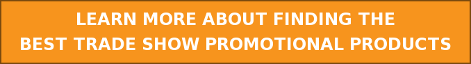 LEARN MORE ABOUT FINDING THE  BEST TRADE SHOW PROMOTIONAL PRODUCTS