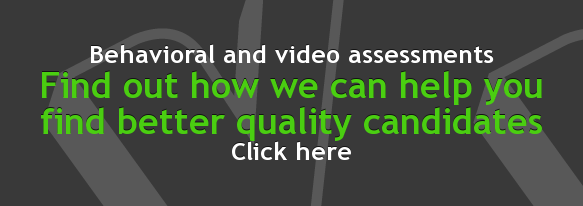 Behavioral and video assessments Find out how we can help you  find better  quality candidates Click here