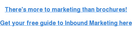 There's more to marketing than brochures!  Get your free guide to Inbound Marketing here