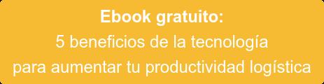 Ebook gratuito:  5 beneficios de la tecnología  para aumentar tu productividad logística
