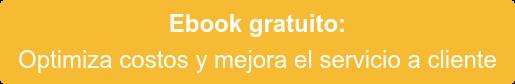Ebook gratuito:  Optimiza costos y mejora el servicio a cliente