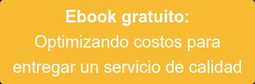 Ebook gratuito:  Optimizando costos para  entregar un servicio de calidad