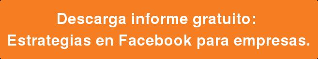 Descarga informe gratuito:  Estrategias en Facebook para empresas.