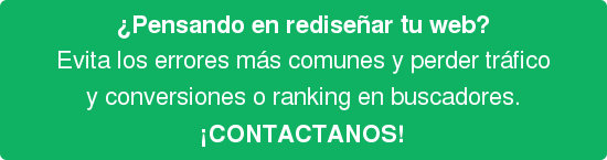 ¿Pensando en rediseñar tu web? Evita los errores más comunes y perder tráfico y conversiones o ranking en buscadores. ¡CONTACTANOS!