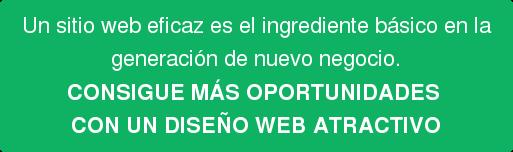 Un sitio web eficaz es el ingrediente básico en la generación de nuevo negocio. CONSIGUE MÁS OPORTUNIDADES  CON UN DISEÑO WEB ATRACTIVO
