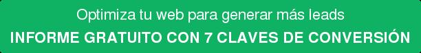 Optimiza tu web para generar más leads INFORME GRATUITO CON 7 CLAVES DE CONVERSIÓN
