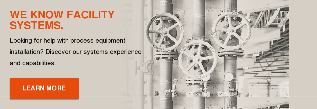 WE KNOW FACILITY SYSTEMS.  Looking for help with process equipment installation? Discover our systems  experience and capabilities.  LEARN MORE