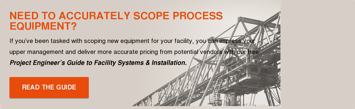 Need to Accurately Scope Process Equipment?  If you've been tasked with scoping new equipment for your facility, you can  impress your upper management and deliver more accurate pricing from potential  vendors with our free Project Engineer's Guide to Facility Systems &  Installation.  READ THE GUIDE