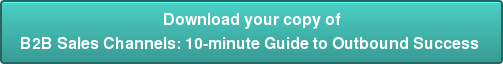 Download your copy of B2B Sales Channels: 10-minute Guide to Outbound Success