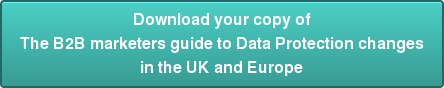 Download your copy of The B2B marketers guideto Data Protection changes in the UK and Europe