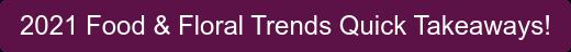 2021 Food & Floral Trends Quick Takeaways!