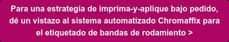 Para una estrategia de imprima-y-aplique bajo pedido,   dé un vistazo al sistema automatizado Chromaffix para   el etiquetado de bandas de rodamiento >