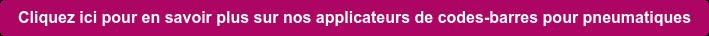 Cliquez ici pour en savoir plus sur nos applicateurs de codes-barres pour  pneumatiques