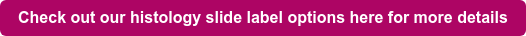 Check out our histology slide label options here for more details