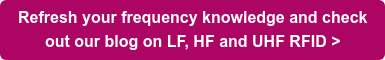 Refresh your frequency knowledge and check  out our blog on LF, HF and UHF RFID >