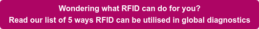 Wondering what RFID can do for you?   Read our list of 5 ways RFID can be utilised in global diagnostics