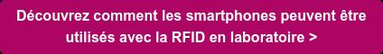 Découvrez comment les smartphones peuvent être  utilisés avec la RFID en laboratoire >