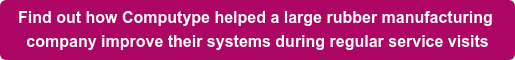 Find out how Computype helped a large rubber manufacturing  company improve their systems during regular service visits