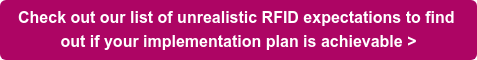 Check out our list of unrealistic RFID expectations to find  out if your implementation plan is achievable >